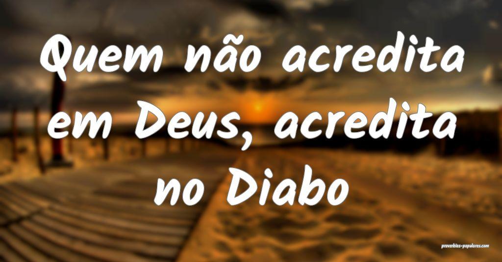 Quem não acredita em Deus, acredita no Diabo ...