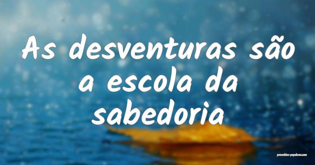 As desventuras são a escola da sabedoria ...