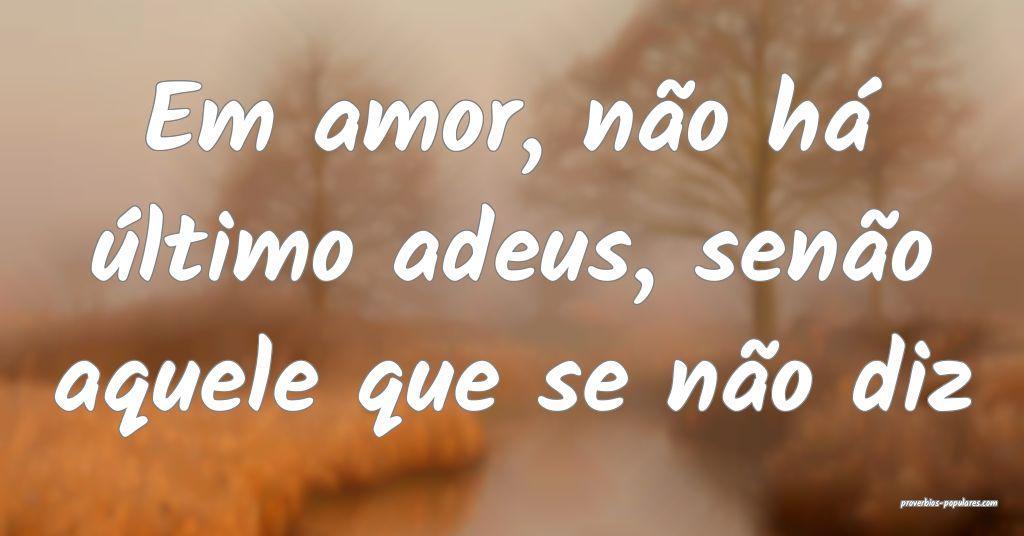 Em amor, não há último adeus, senão aquele que ...