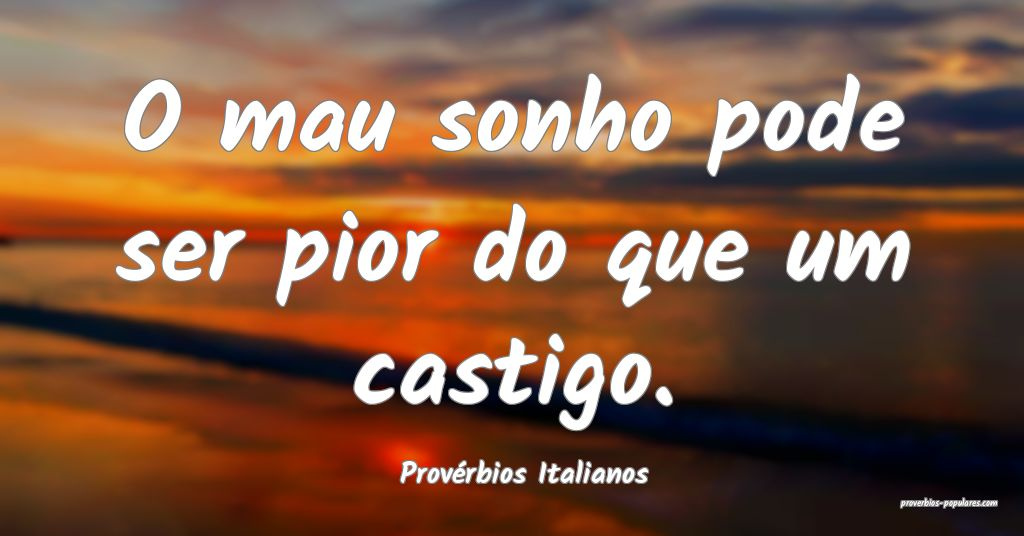 Provérbios Italianos - O mau sonho pode ser pior  ...