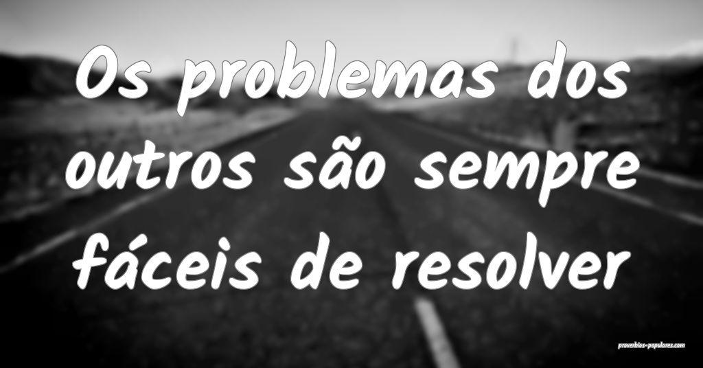 Os problemas dos outros são sempre fáceis de res ...