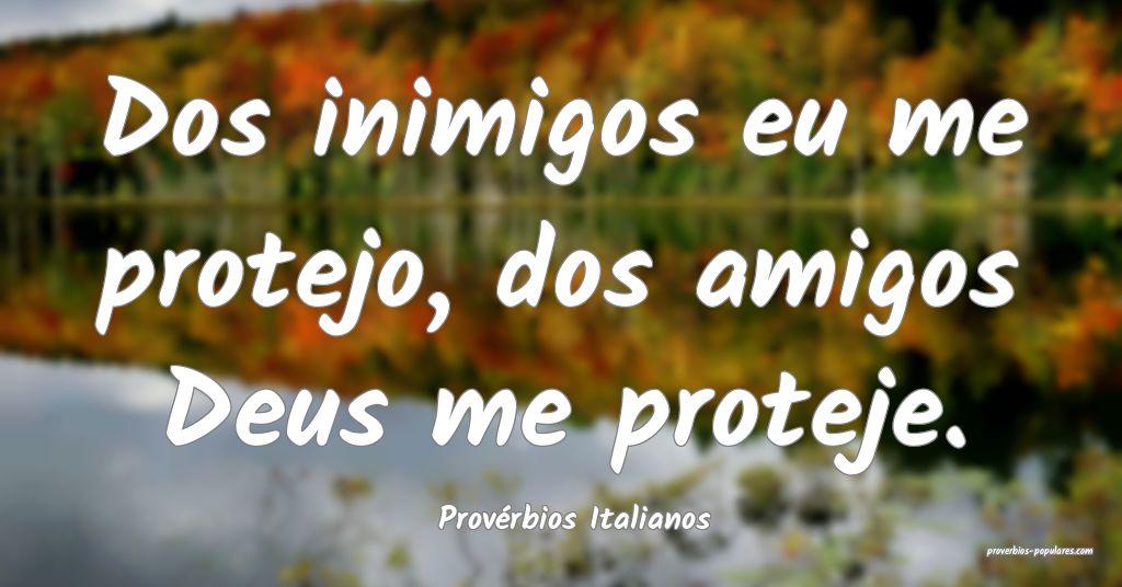 Provérbios Italianos - Dos inimigos eu me protejo ...