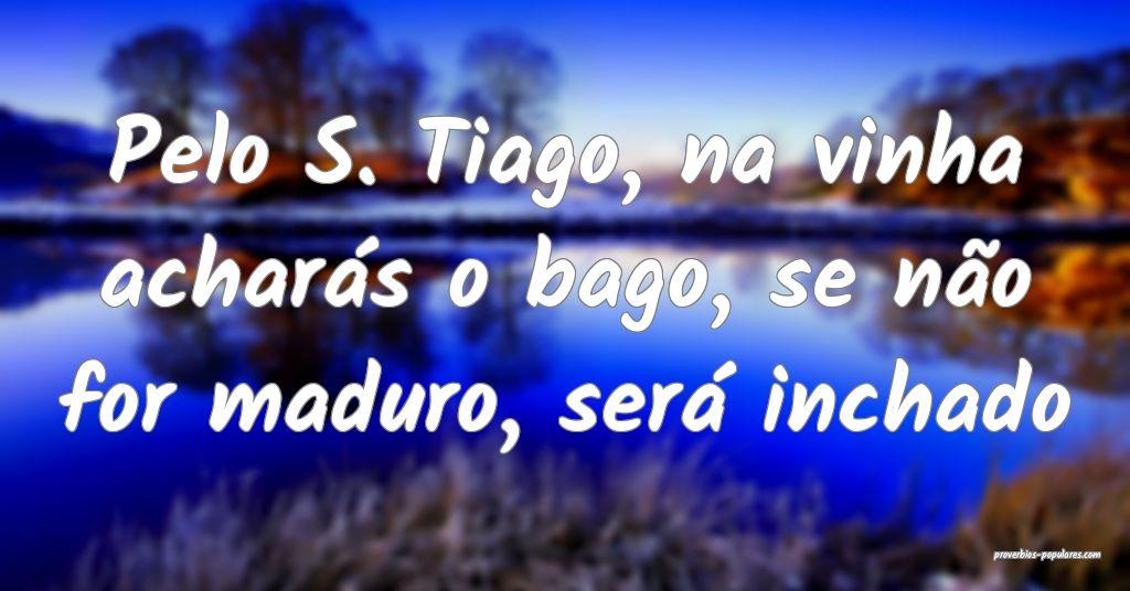 Pelo S. Tiago, na vinha acharás o bago, se não f ...