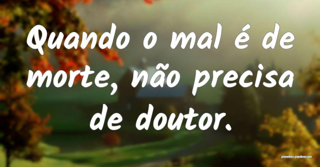 Quando o mal é de morte, não precisa de doutor.  ...
