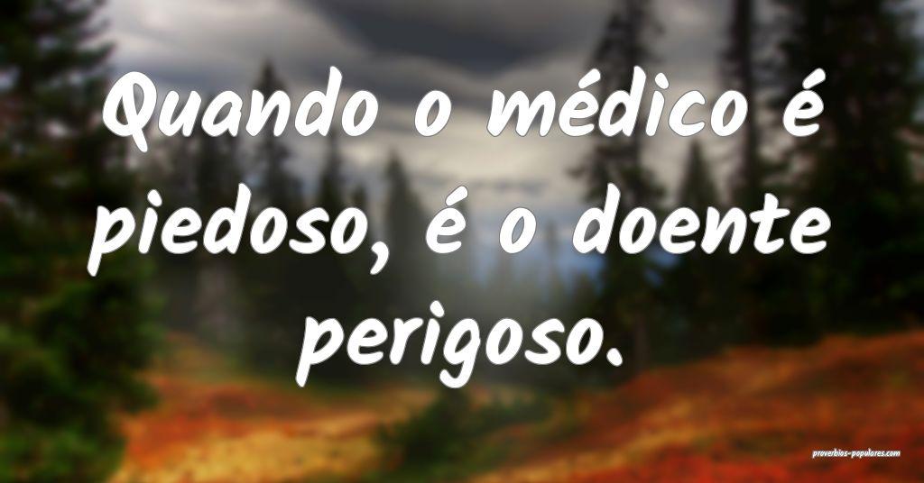 Quando o médico é piedoso, é o doente perigoso. ...