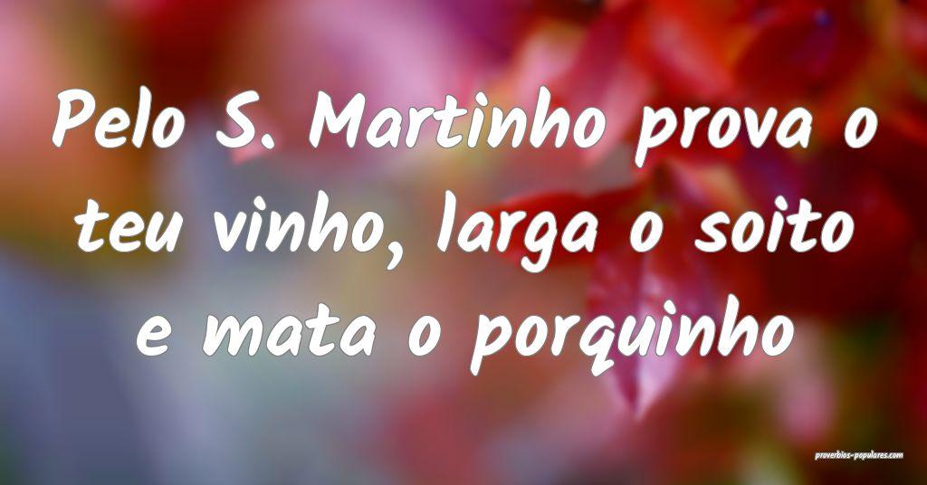 Pelo S. Martinho prova o teu vinho, larga o soito  ...