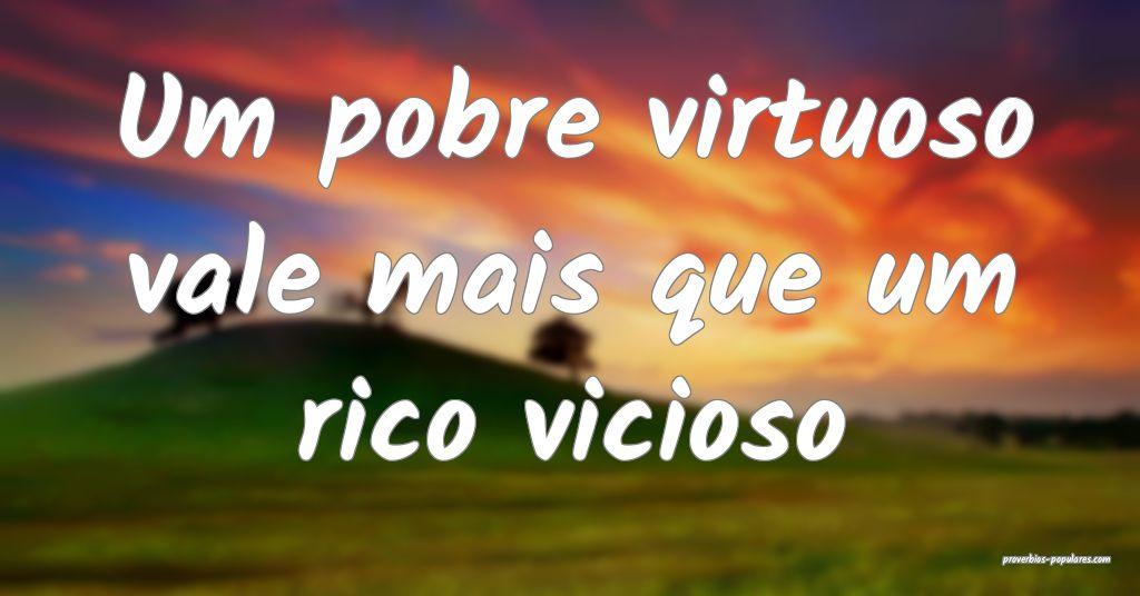 Um pobre virtuoso vale mais que um rico vicioso ...