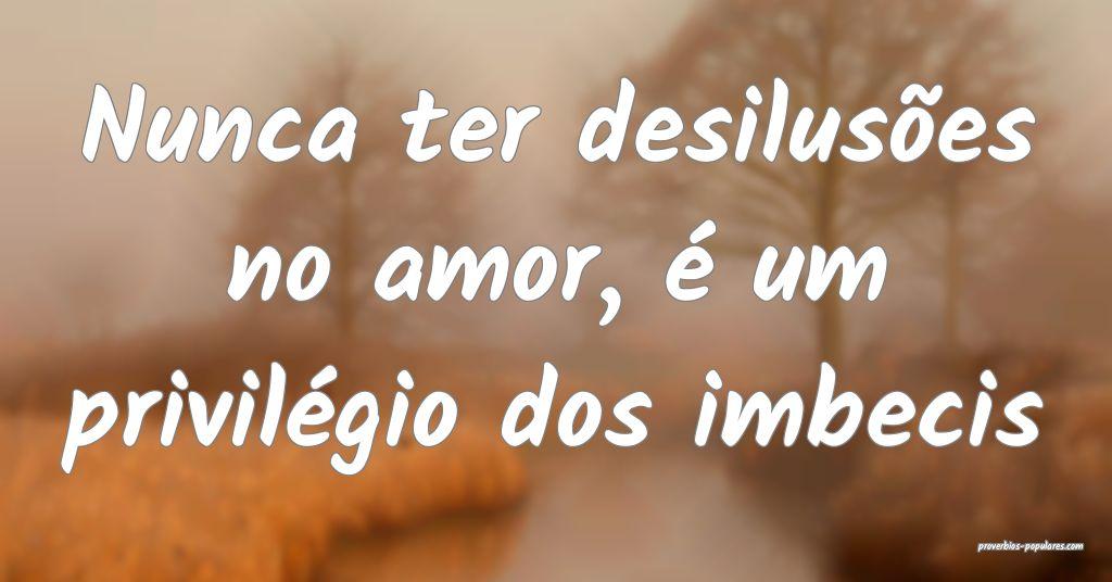 Nunca ter desilusões no amor, é um privilégio d ...