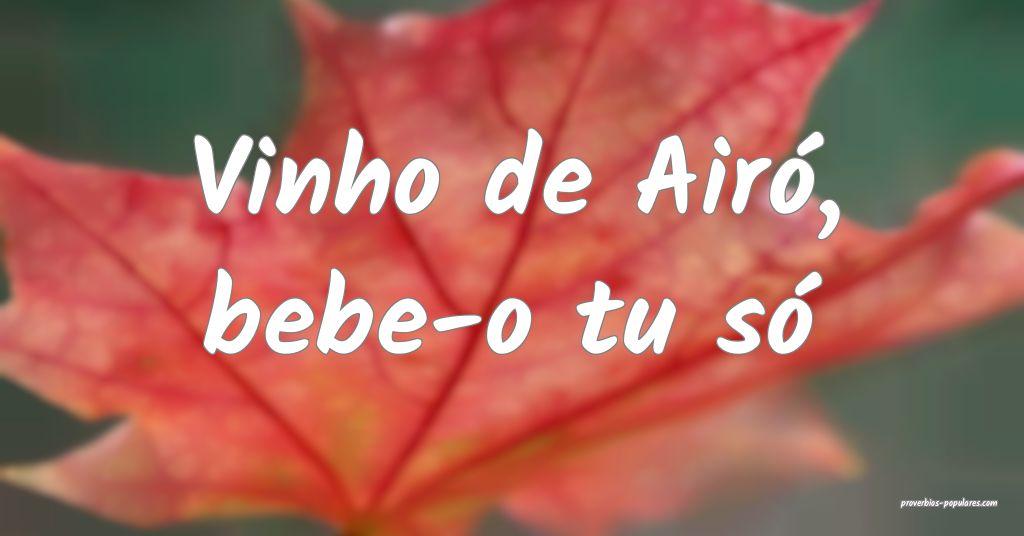 Vinho de Airó, bebe-o tu só ...