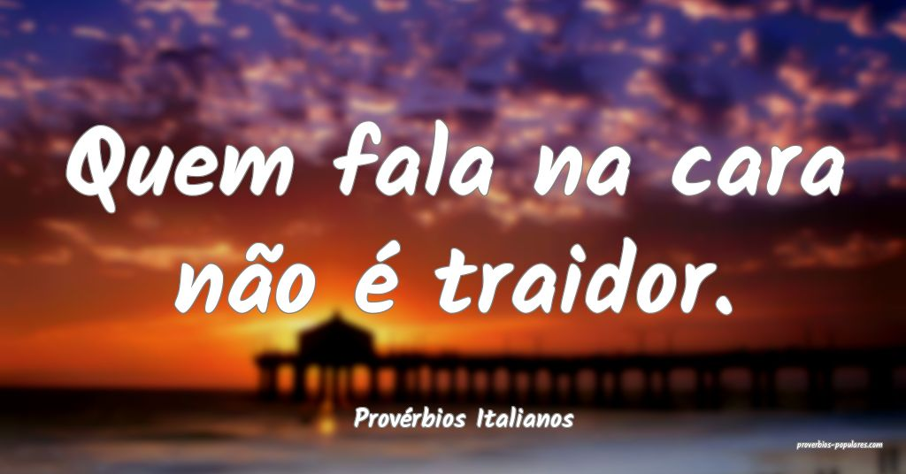 Provérbios Italianos - Quem fala na cara não é  ...