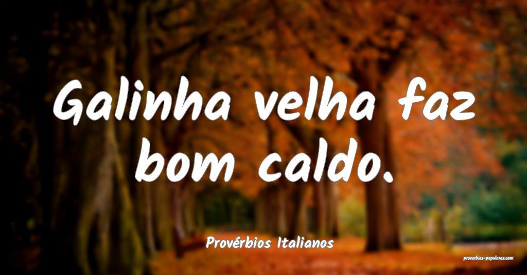 Provérbios Italianos - Galinha velha faz bom cald ...