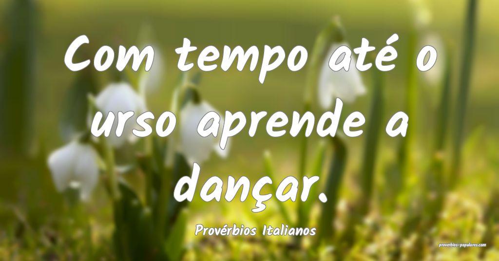 Provérbios Italianos - Com tempo até o urso apre ...
