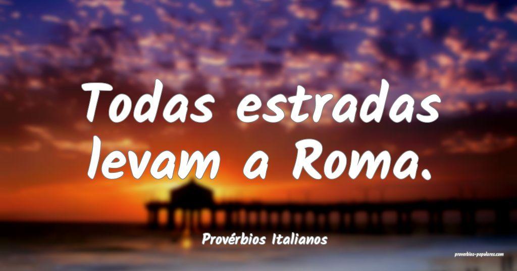 Provérbios Italianos - Todas estradas levam a Rom ...