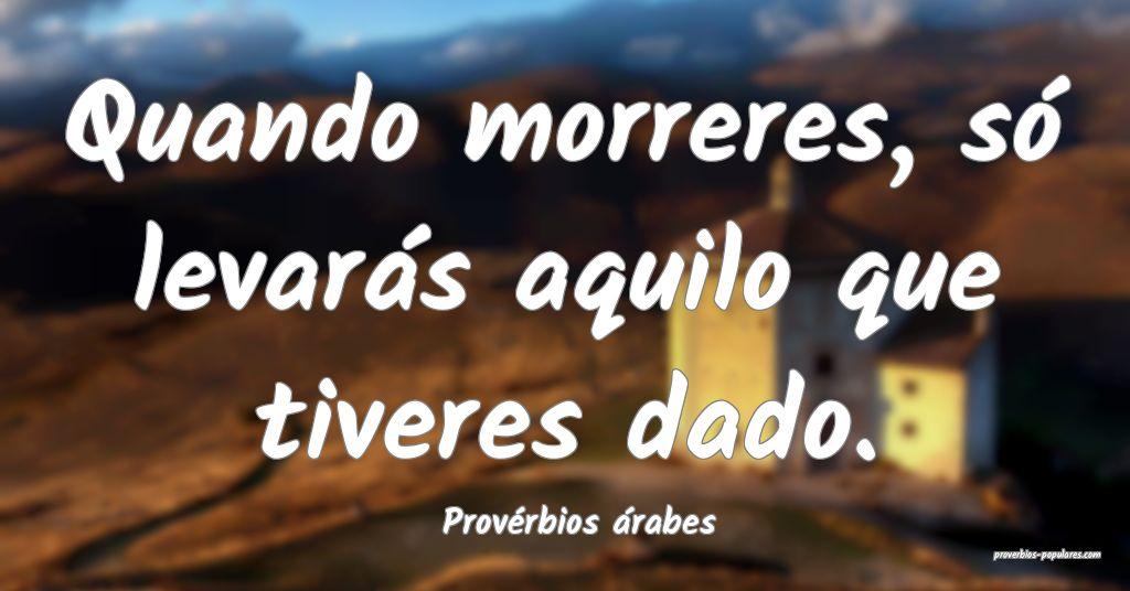 Provérbios árabes - Quando morreres, só levará ...
