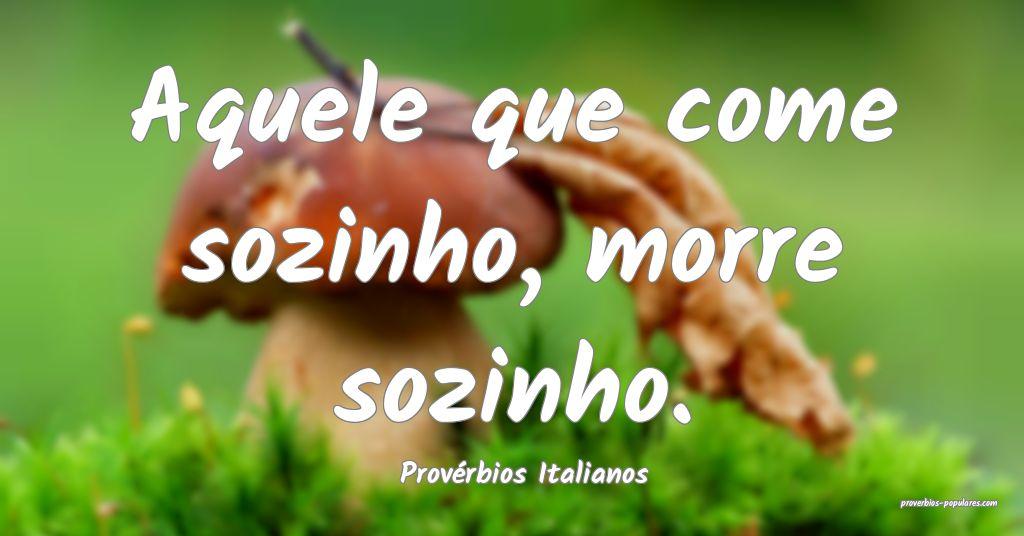 Provérbios Italianos - Aquele que come sozinho, m ...