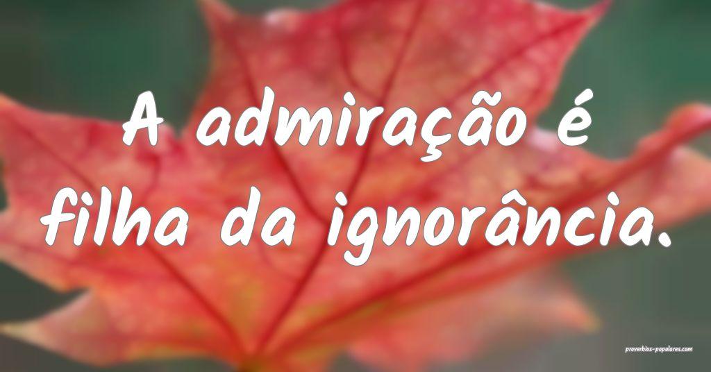 A admiração é filha da ignorância.  ...