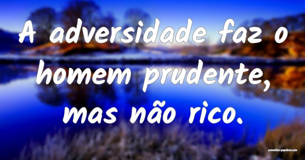 A adversidade faz o homem prudente, mas não rico. ...