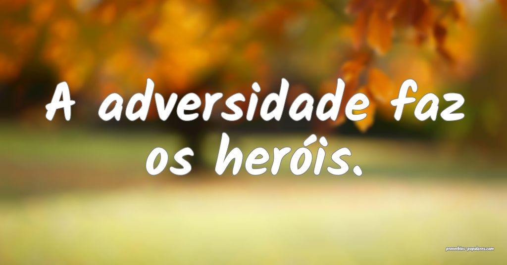 A adversidade faz os heróis.  ...