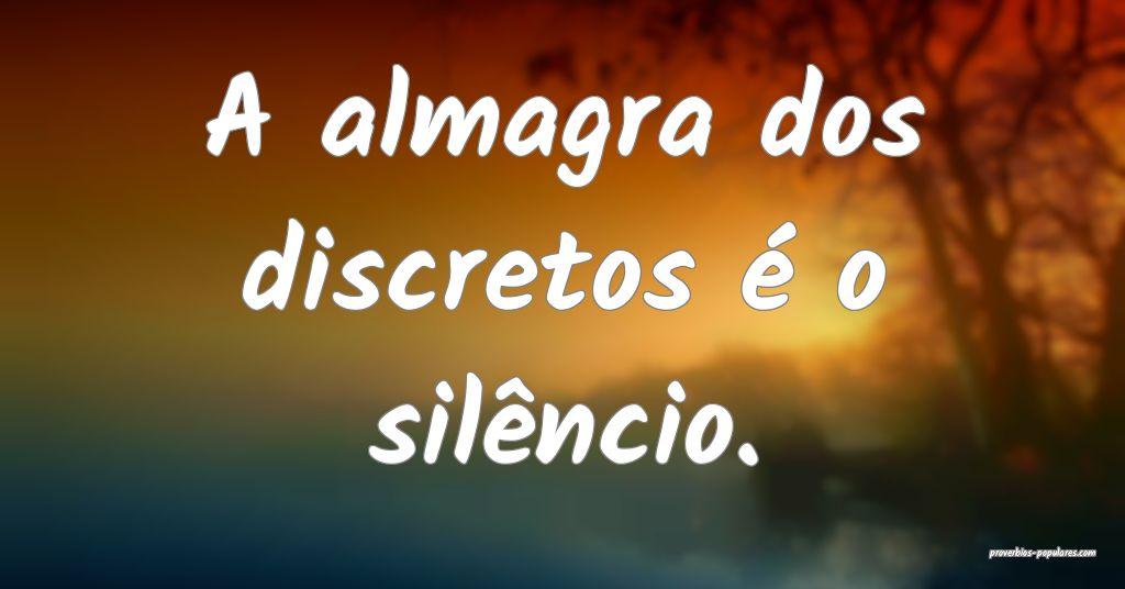 A almagra dos discretos é o silêncio.  ...