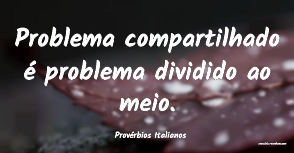 Provérbios Italianos - Problema compartilhado é  ...