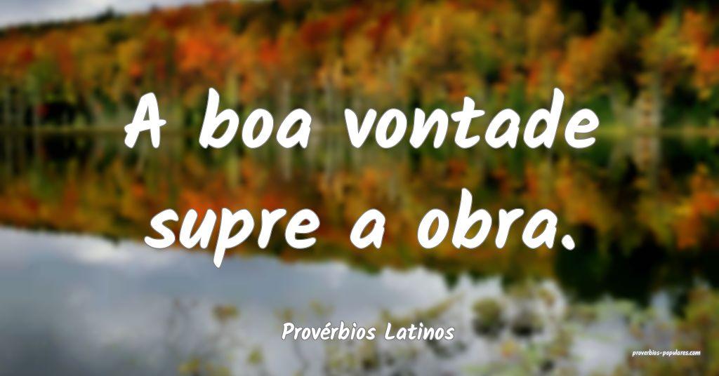 Provérbios Latinos - A boa vontade supre a obra.  ...