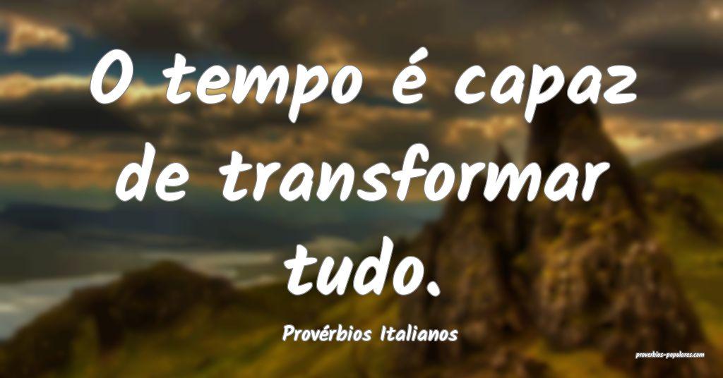 Provérbios Italianos - O tempo é capaz de transf ...
