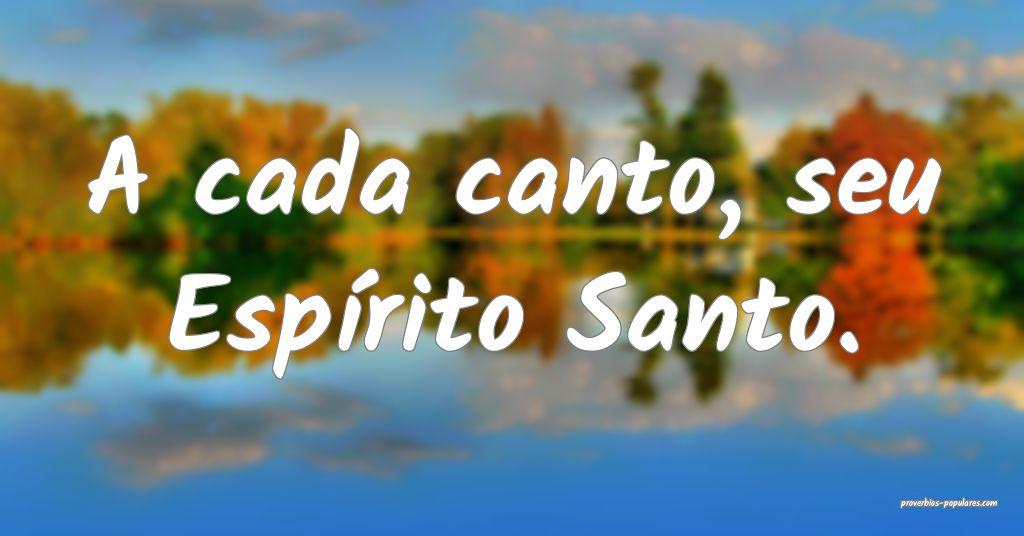 A cada canto, seu Espírito Santo.  ...