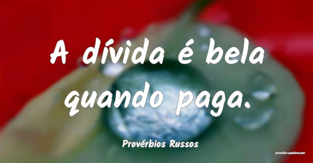Provérbios Russos - A dívida é bela quando paga ...