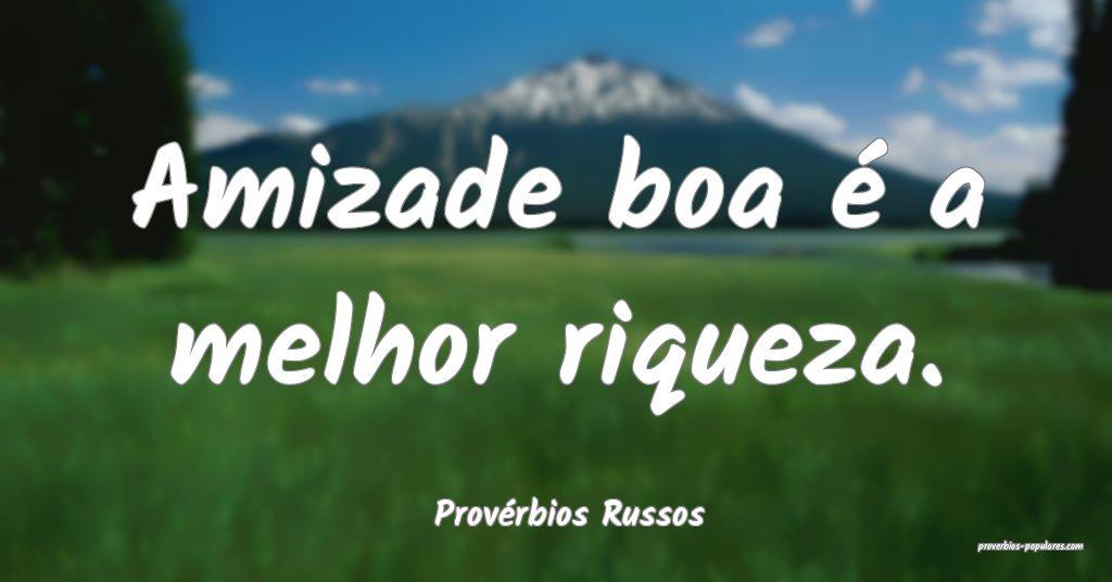 Provérbios Russos - Amizade boa é a melhor rique ...