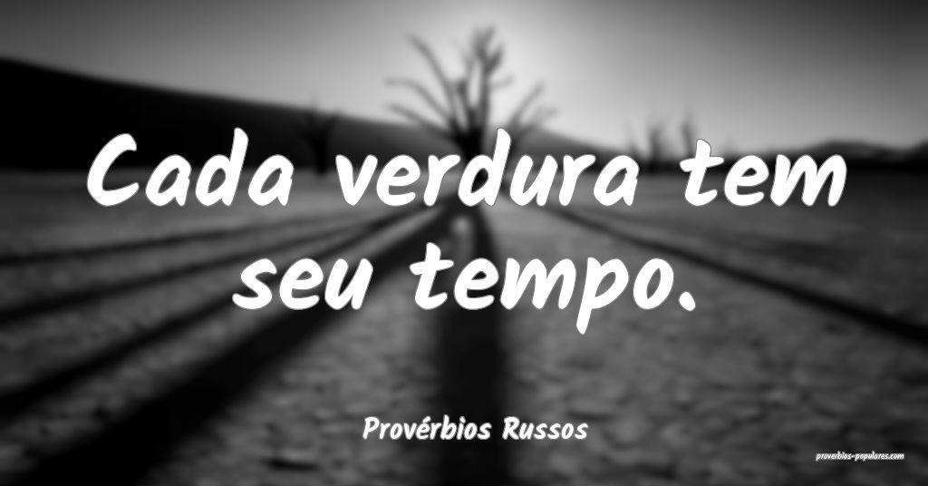 Provérbios Russos - Cada verdura tem seu tempo.  ...