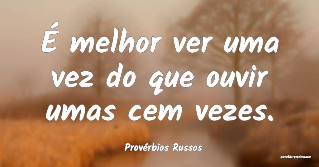 Provérbios Russos - É melhor ver uma vez do que  ...