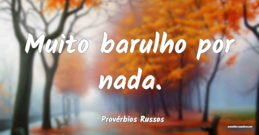 Provérbios Russos - Muito barulho por nada.  ...