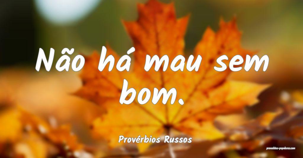 Provérbios Russos - Não há mau sem bom.  ...