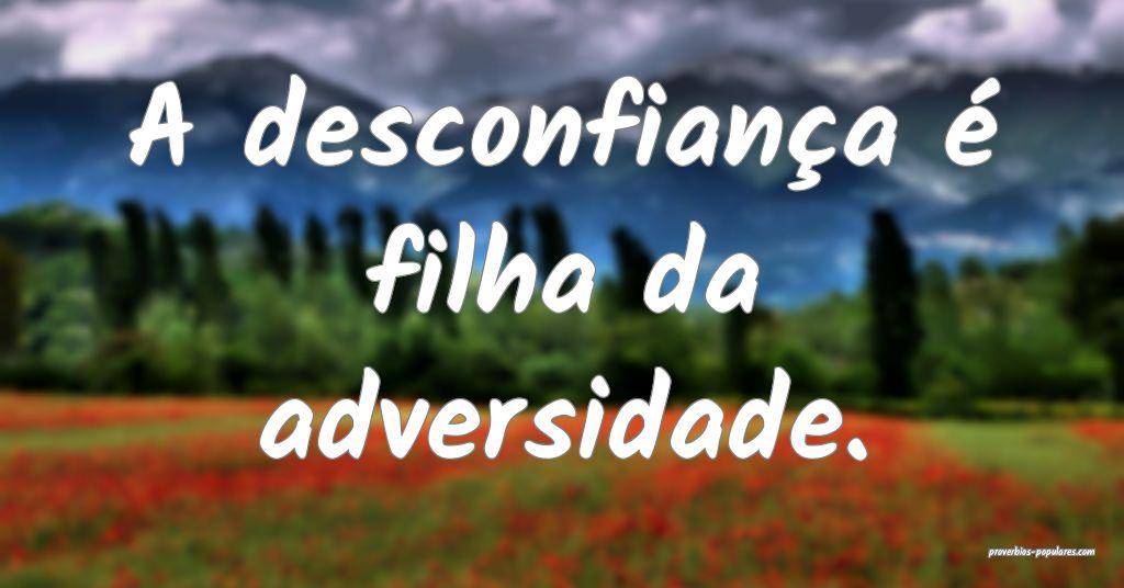 A desconfiança é filha da adversidade.  ...