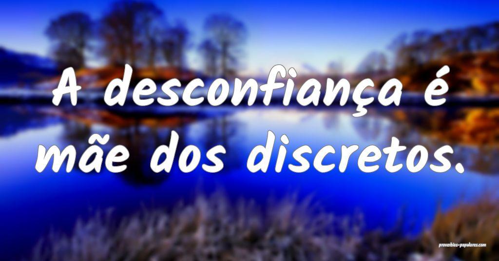 A desconfiança é mãe dos discretos.  ...