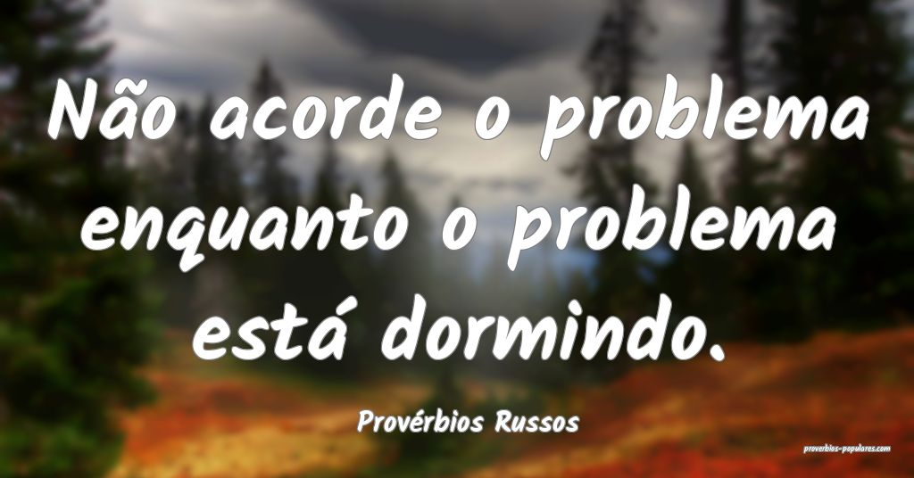 Provérbios Russos - Não acorde o problema enquan ...