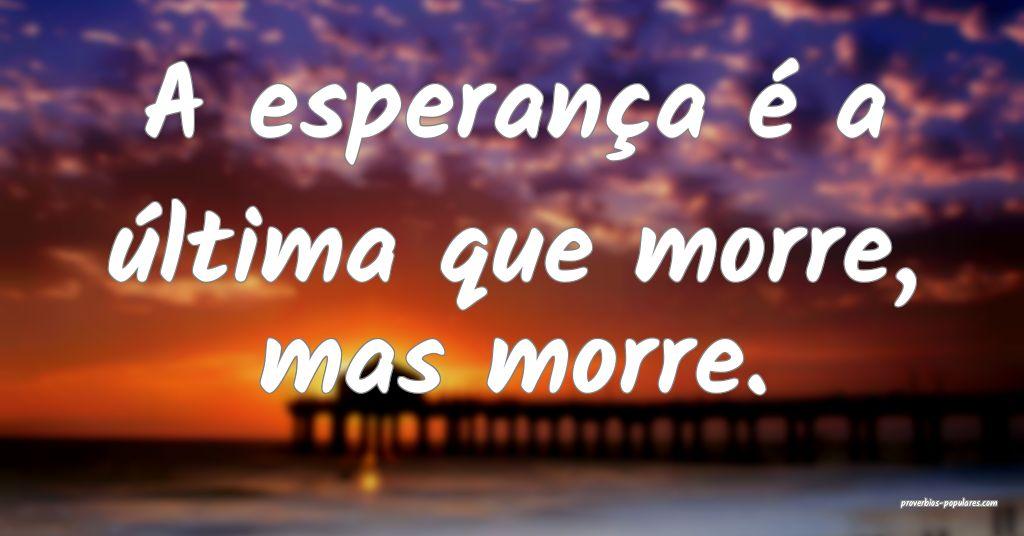A esperança é a última que morre, mas morre.  ...