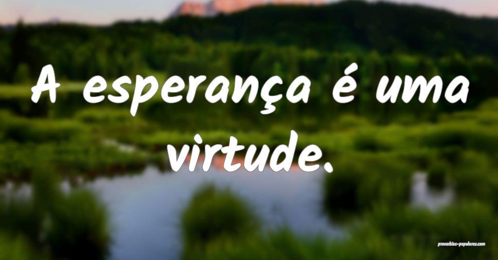 A esperança é uma virtude.  ...