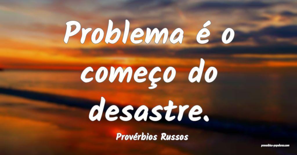 Provérbios Russos - Problema é o começo do desa ...
