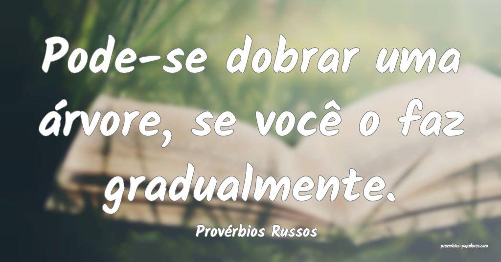 Provérbios Russos - Pode-se dobrar uma árvore, s ...