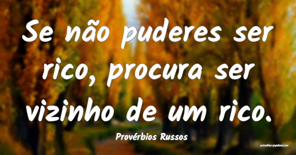 Provérbios Russos - Se não puderes ser rico, pro ...
