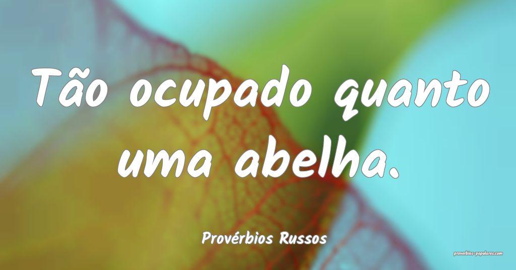 Provérbios Russos - Tão ocupado quanto uma abelh ...
