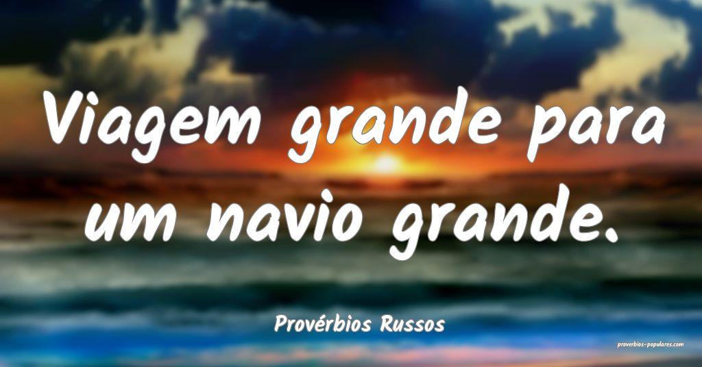 Provérbios Russos - Viagem grande para um navio g ...