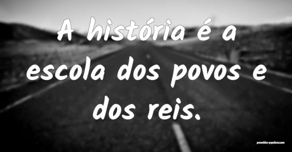 A história é a escola dos povos e dos reis.  ...