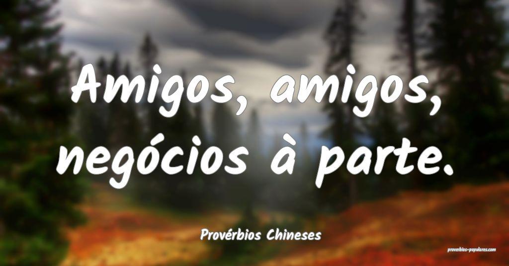 Provérbios Chineses - Amigos, amigos, negócios � ...