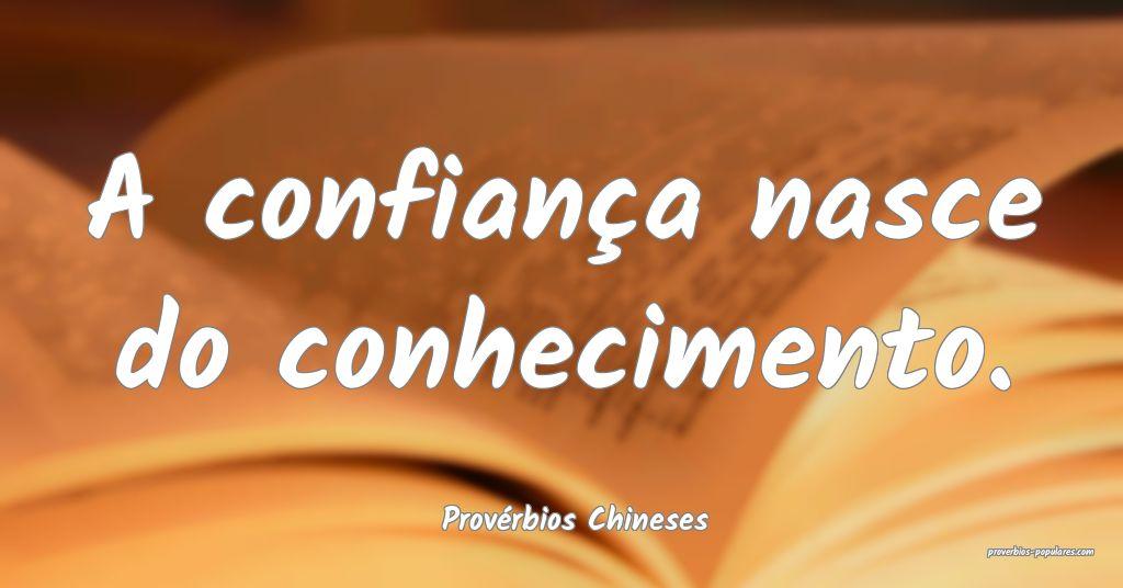 Provérbios Chineses - A confiança nasce do conhe ...