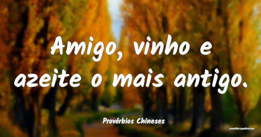 Provérbios Chineses - Amigo, vinho e azeite o mai ...
