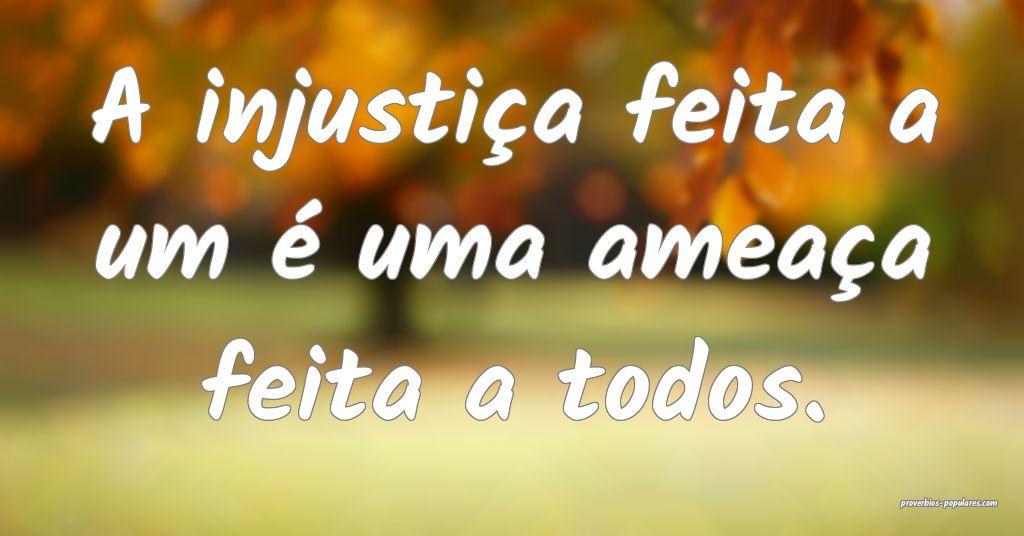 A injustiça feita a um é uma ameaça feita a tod ...