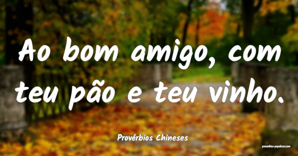 Provérbios Chineses - Ao bom amigo, com teu pão  ...