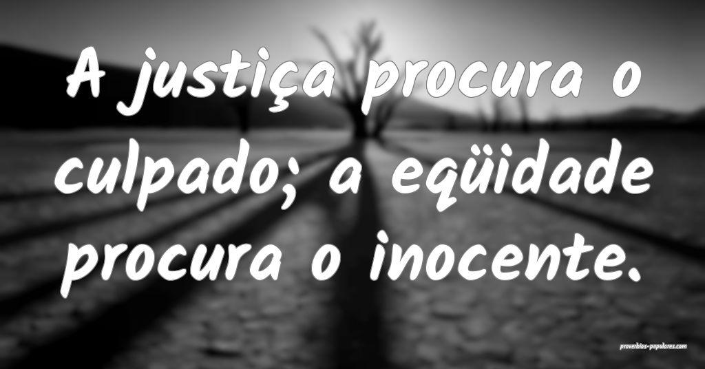 A justiça procura o culpado; a eqüidade procura  ...